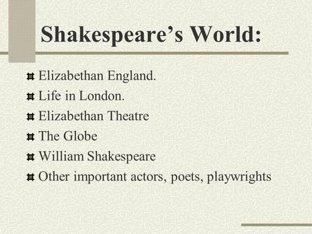 Shakespeare's World: Elizabethan England. Life in London. Elizabethan Theatre The Globe William Shakespeare Other important actors, poets, playwrights.