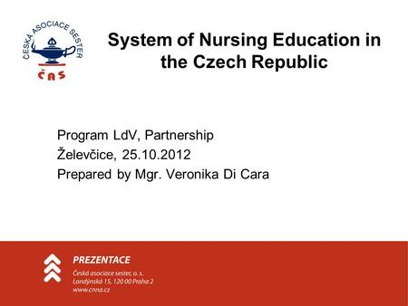 System of Nursing Education in the Czech Republic Program LdV, Partnership Želevčice, 25.10.2012 Prepared by Mgr. Veronika Di Cara.