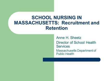 SCHOOL NURSING IN MASSACHUSETTS: Recruitment and Retention Anne H. Sheetz Director of School Health Services Massachusetts Department of Public Health.