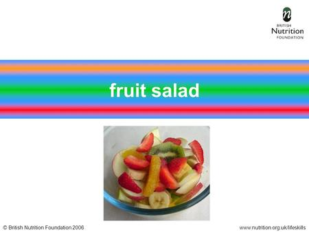 © British Nutrition Foundation 2006www.nutrition.org.uk/lifeskills fruit salad.