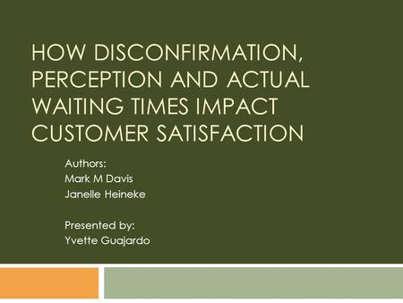 HOW DISCONFIRMATION, PERCEPTION AND ACTUAL WAITING TIMES IMPACT CUSTOMER SATISFACTION Authors: Mark M Davis Janelle Heineke Presented by: Yvette Guajardo.