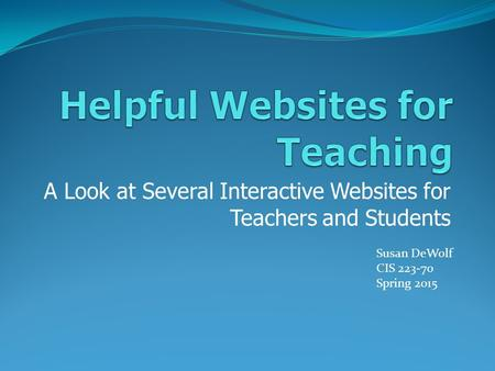 A Look at Several Interactive Websites for Teachers and Students Susan DeWolf CIS 223-70 Spring 2015.