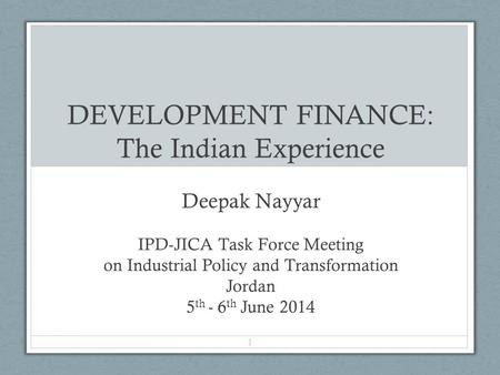 DEVELOPMENT FINANCE: The Indian Experience Deepak Nayyar IPD-JICA Task Force Meeting on Industrial Policy and Transformation Jordan 5 th - 6 th June 2014.