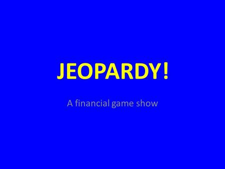 Click Once to Begin JEOPARDY! A financial game show.