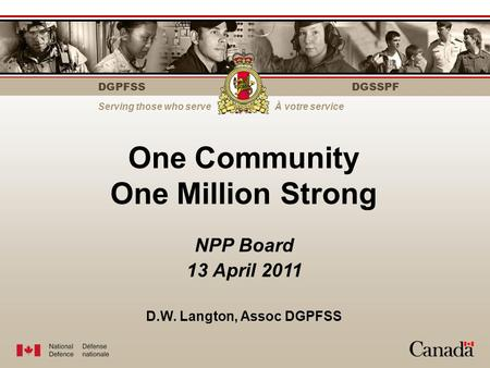 DGPFSS Serving those who serveÀ votre service DGSSPF One Community One Million Strong NPP Board 13 April 2011 D.W. Langton, Assoc DGPFSS.