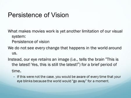 Persistence of Vision What makes movies work is yet another limitation of our visual system: Persistence of vision We do not see every change that happens.