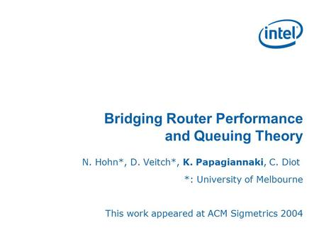 Bridging Router Performance and Queuing Theory N. Hohn*, D. Veitch*, K. Papagiannaki, C. Diot *: University of Melbourne This work appeared at ACM Sigmetrics.