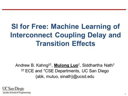 UCSD VLSICAD Laboratory 1 SI for Free: Machine Learning of Interconnect Coupling Delay and Transition Effects Andrew B. Kahng ‡†, Mulong Luo †, Siddhartha.