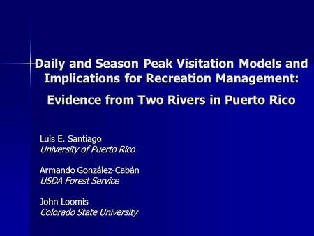 Daily and Season Peak Visitation Models and Implications for Recreation Management: Evidence from Two Rivers in Puerto Rico Luis E. Santiago University.