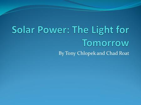 By Tony Chlopek and Chad Roat. Background Solar panels are very beneficial because they take solar energy and convert it into electricity. Solar panels.
