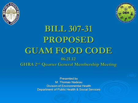 BILL 307-31 PROPOSED GUAM FOOD CODE 06.21.12 GHRA 2 nd Quarter General Membership Meeting Presented by M. Thomas Nadeau Division of Environmental Health.