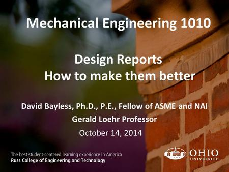Mechanical Engineering 1010 Design Reports How to make them better David Bayless, Ph.D., P.E., Fellow of ASME and NAI Gerald Loehr Professor October 14,