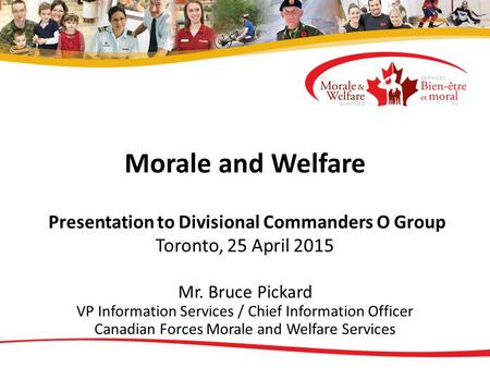 Morale and Welfare Presentation to Divisional Commanders O Group Toronto, 25 April 2015 Mr. Bruce Pickard VP Information Services / Chief Information Officer.