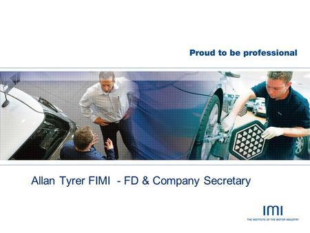 Allan Tyrer FIMI - FD & Company Secretary. Institute of the Motor Industry  Established in 1920  Member owned  Sector Specific  Independent  Competence.
