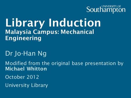 Library Induction Malaysia Campus: Mechanical Engineering Dr Jo-Han Ng Modified from the original base presentation by Michael Whitton October 2012 University.