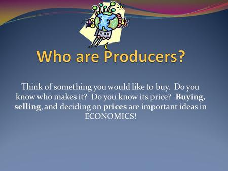 Think of something you would like to buy. Do you know who makes it? Do you know its price? Buying, selling, and deciding on prices are important ideas.