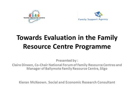 Towards Evaluation in the Family Resource Centre Programme Presented by : Claire Dineen, Co-Chair National Forum of Family Resource Centres and Manager.