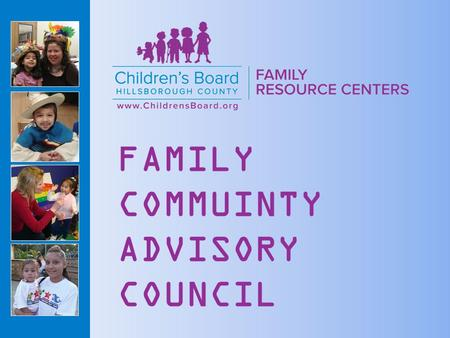 FAMILY COMMUINTY ADVISORY COUNCIL. Children's Board Family Resource Centers (CBFRC) are designed to help families and communities become happier, healthier.