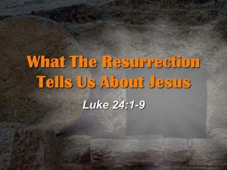 What The Resurrection Tells Us About Jesus Luke 24:1-9.