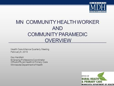 MN COMMUNITY HEALTH WORKER AND COMMUNITY PARAMEDIC OVERVIEW Health Care Alliance Quarterly Meeting February 6, 2015 Kay Herzfeld Emerging Professions Coordinator.