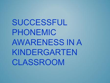 SUCCESSFUL PHONEMIC AWARENESS IN A KINDERGARTEN CLASSROOM.