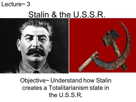 Stalin & the U.S.S.R. Objective~ Understand how Stalin creates a Totalitarianism state in the U.S.S.R. Lecture~ 3.