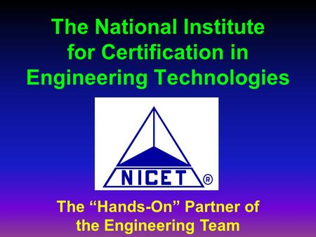 "The National Institute for Certification in Engineering Technologies The ""Hands-On"" Partner of the Engineering Team."