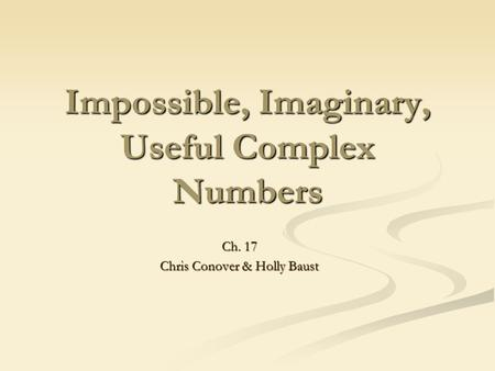 Impossible, Imaginary, Useful Complex Numbers Ch. 17 Chris Conover & Holly Baust.