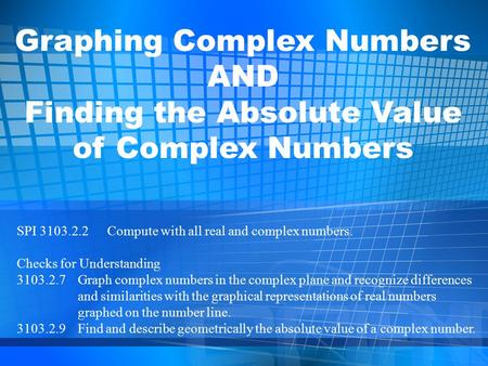 Graphing Complex Numbers AND Finding the Absolute Value of Complex Numbers SPI 3103.2.2 Compute with all real and complex numbers. Checks for Understanding.