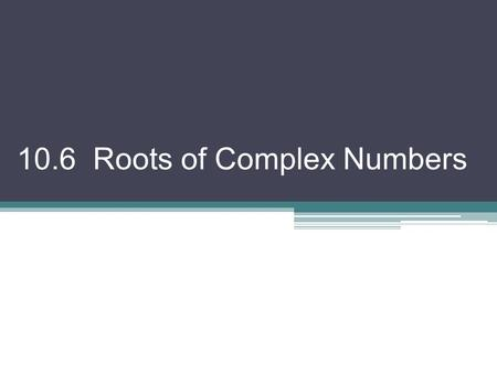 10.6 Roots of Complex Numbers. Notice these numerical statements. These are true! But I would like to write them a bit differently. 32 = 2 5 –125 = (–5)