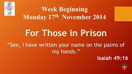 "Week Beginning Monday 17 th November 2014 ""See, I have written your name on the palms of my hands."" Isaiah 49:16."