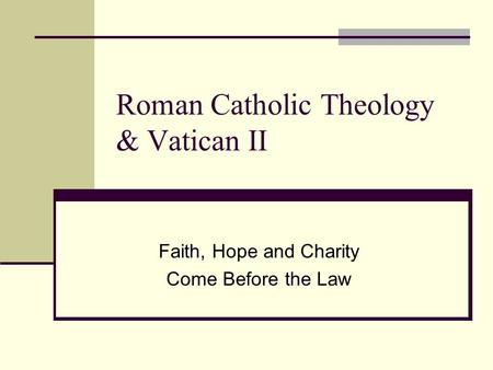 Roman Catholic Theology & Vatican II Faith, Hope and Charity Come Before the Law.
