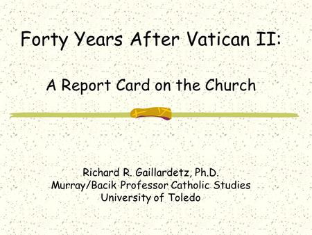 Forty Years After Vatican II: A Report Card on the Church Richard R. Gaillardetz, Ph.D. Murray/Bacik Professor Catholic Studies University of Toledo.
