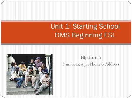 Flipchart 3: Numbers: Age, Phone & Address Unit 1: Starting School DMS Beginning ESL.