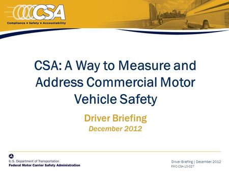 Driver Briefing | December 2012 FMC-CSA-10-027 CSA: A Way to Measure and Address Commercial Motor Vehicle Safety Driver Briefing December 2012.