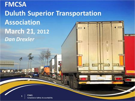 1 FSWG Compliance Safety Accountability 1 FMCSA Duluth Superior Transportation Association March 21, 2012 Dan Drexler.