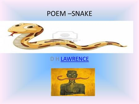POEM –SNAKE D H LAWRENCELAWRENCE David Herbert Lawrence (11 September 1885 – 2 March 1930) was an English novelist, poet, playwright, essayist, literary.