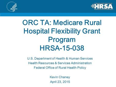 ORC TA: Medicare Rural Hospital Flexibility Grant Program HRSA-15-038 U.S. Department of Health & Human Services Health Resources & Services Administration.