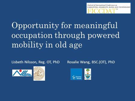 Opportunity for meaningful occupation through powered mobility in old age Lisbeth Nilsson, Reg. OT, PhD Rosalie Wang, BSC.(OT), PhD.