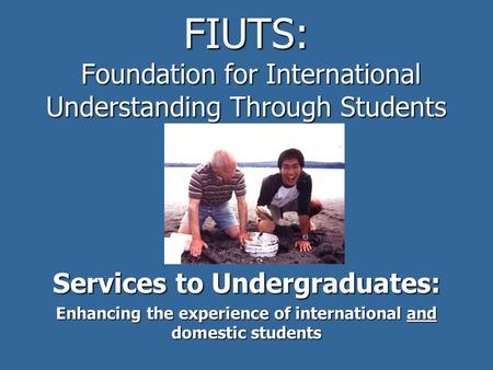 FIUTS: Foundation for International Understanding Through Students Services to Undergraduates: Enhancing the experience of international and domestic students.