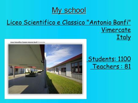 My school Liceo Scientifico e Classico Antonio Banfi Vimercate Italy Students: 1100 Teachers : 81.
