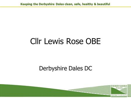 Keeping the Derbyshire Dales clean, safe, healthy & beautiful Cllr Lewis Rose OBE Derbyshire Dales DC.