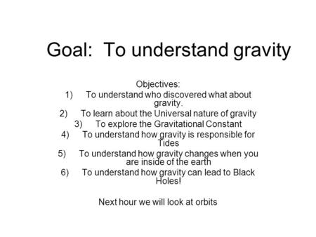 Goal: To understand gravity Objectives: 1)To understand who discovered what about gravity. 2)To learn about the Universal nature of gravity 3)To explore.