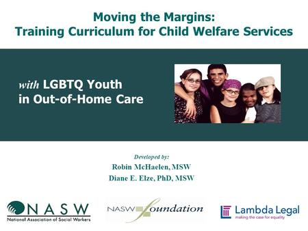 With LGBTQ Youth in Out-of-Home Care Developed by: Robin McHaelen, MSW Diane E. Elze, PhD, MSW Moving the Margins: Training Curriculum for Child Welfare.