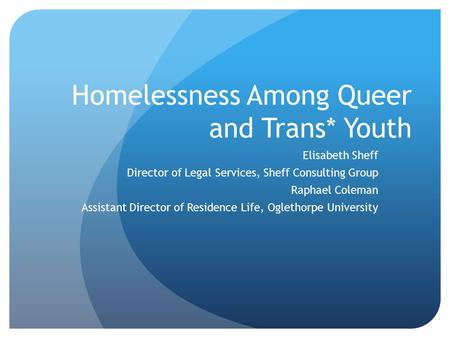 Homelessness Among Queer and Trans* Youth Elisabeth Sheff Director of Legal Services, Sheff Consulting Group Raphael Coleman Assistant Director of Residence.