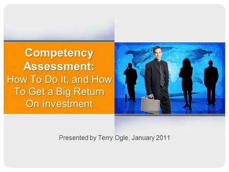 Competency Assessment: How To Do It, and How To Get a Big Return On Investment Presented by Terry Ogle, January 2011.