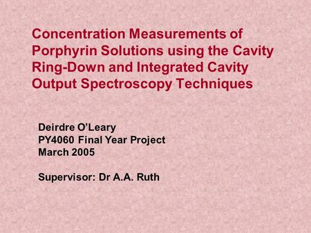 Concentration Measurements of Porphyrin Solutions using the Cavity Ring-Down and Integrated Cavity Output Spectroscopy Techniques Deirdre O'Leary PY4060.