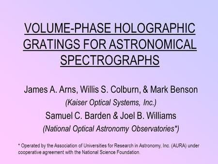 VOLUME-PHASE <strong>HOLOGRAPHIC</strong> GRATINGS FOR ASTRONOMICAL SPECTROGRAPHS James A. Arns, Willis S. Colburn, & Mark Benson (Kaiser Optical Systems, Inc.) Samuel.