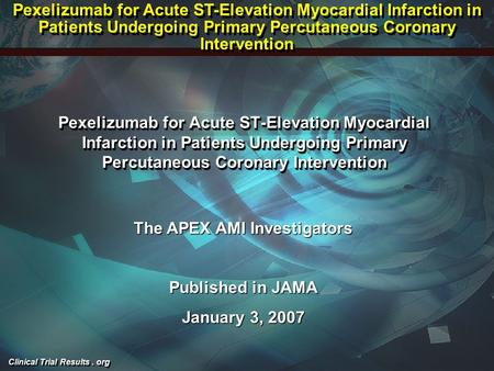 Clinical Trial Results. org Pexelizumab for Acute ST-Elevation Myocardial Infarction in Patients Undergoing Primary Percutaneous Coronary Intervention.