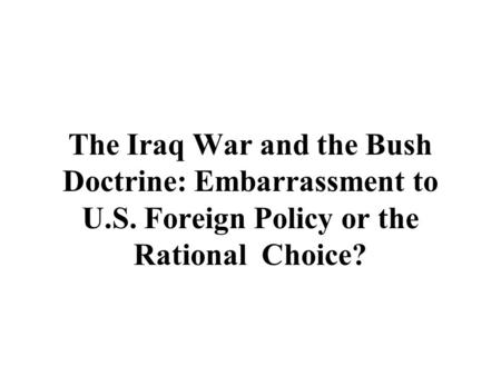 The Iraq War and the Bush Doctrine: Embarrassment to U.S. Foreign Policy or the Rational Choice?